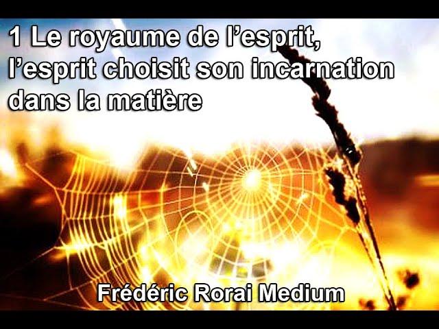 1 Le royaume de l'esprit, l'esprit choisit son expérimentation d'incarnation dans la matière